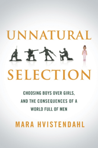 Unnatural Selection: Choosing Boys over Girls and the Consequences of a World Full of Men